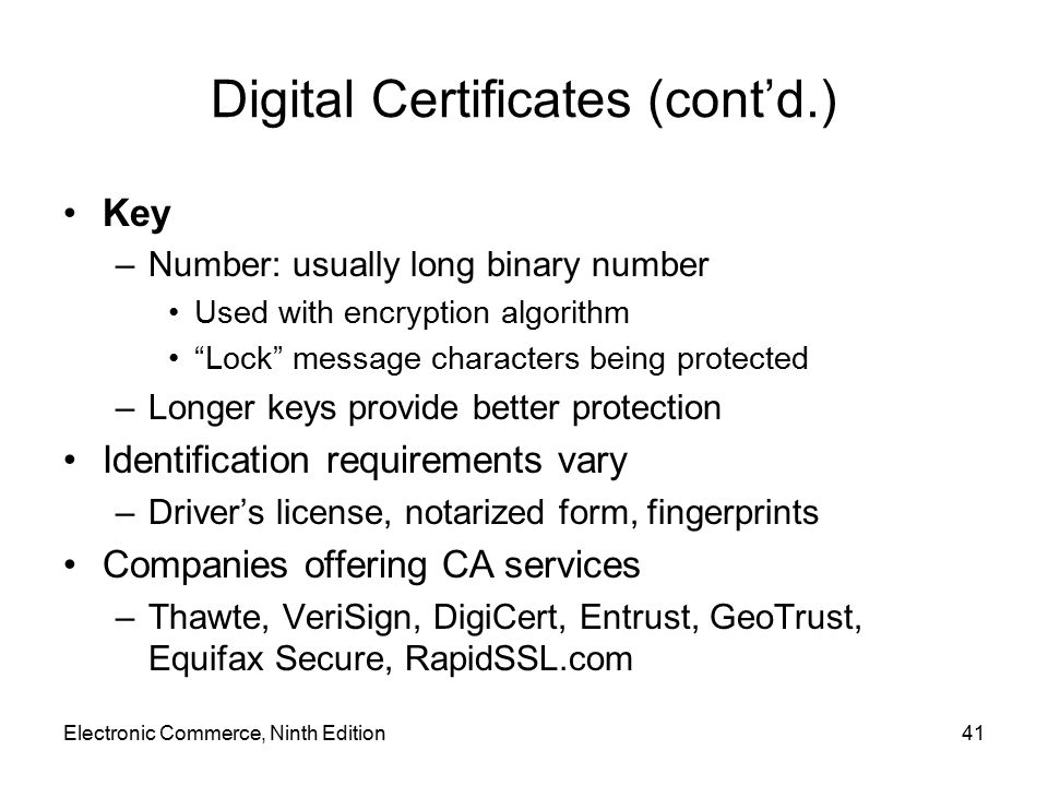 "Electronic Commerce, Ninth Edition41 Digital Certificates (cont'd.) Key –Number: usually long binary number Used with encryption algorithm ""Lock"" mess"