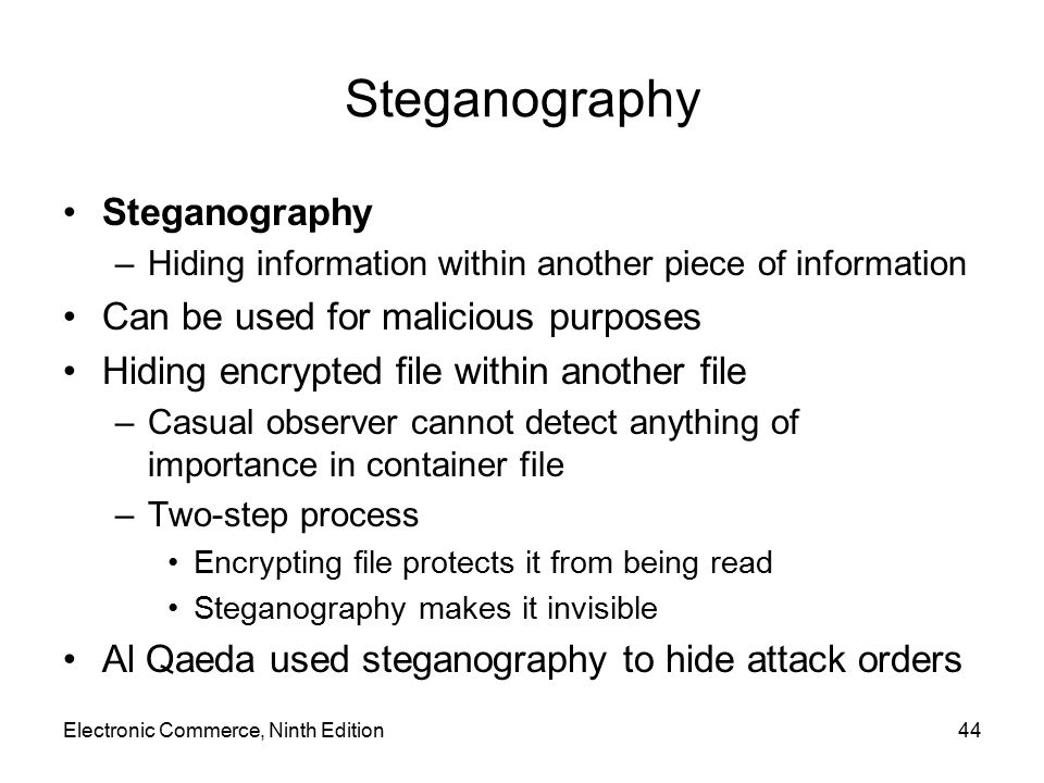 Electronic Commerce, Ninth Edition44 Steganography –Hiding information within another piece of information Can be used for malicious purposes Hiding e