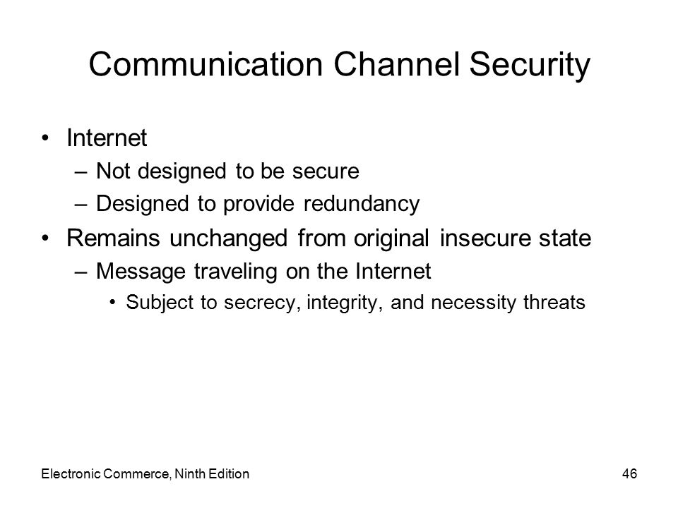 Electronic Commerce, Ninth Edition46 Communication Channel Security Internet –Not designed to be secure –Designed to provide redundancy Remains unchan