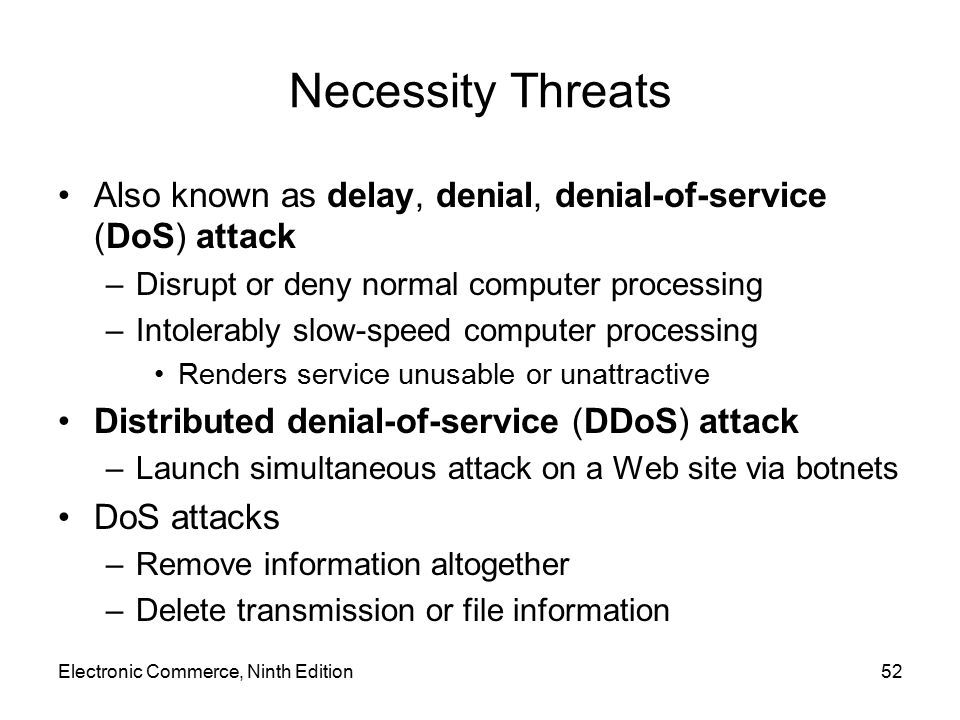 Electronic Commerce, Ninth Edition52 Necessity Threats Also known as delay, denial, denial-of-service (DoS) attack –Disrupt or deny normal computer pr