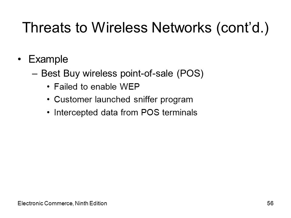 Electronic Commerce, Ninth Edition56 Threats to Wireless Networks (cont'd.) Example –Best Buy wireless point-of-sale (POS) Failed to enable WEP Custom