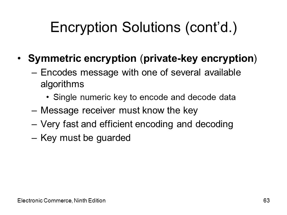 Electronic Commerce, Ninth Edition63 Encryption Solutions (cont'd.) Symmetric encryption (private-key encryption) –Encodes message with one of several