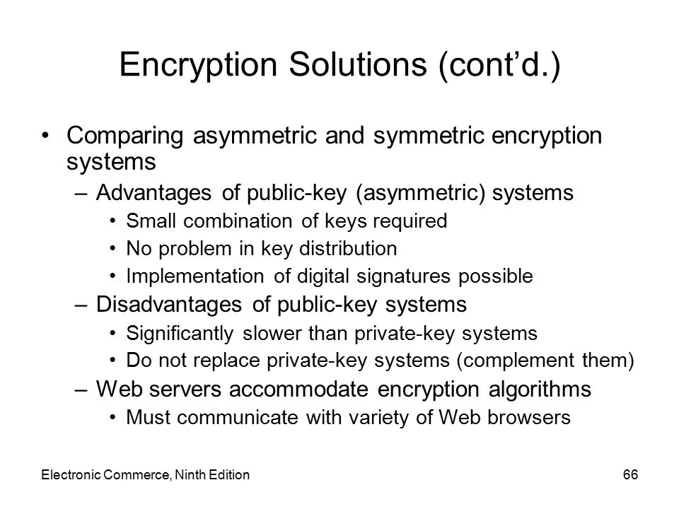Electronic Commerce, Ninth Edition66 Encryption Solutions (cont'd.) Comparing asymmetric and symmetric encryption systems –Advantages of public-key (a