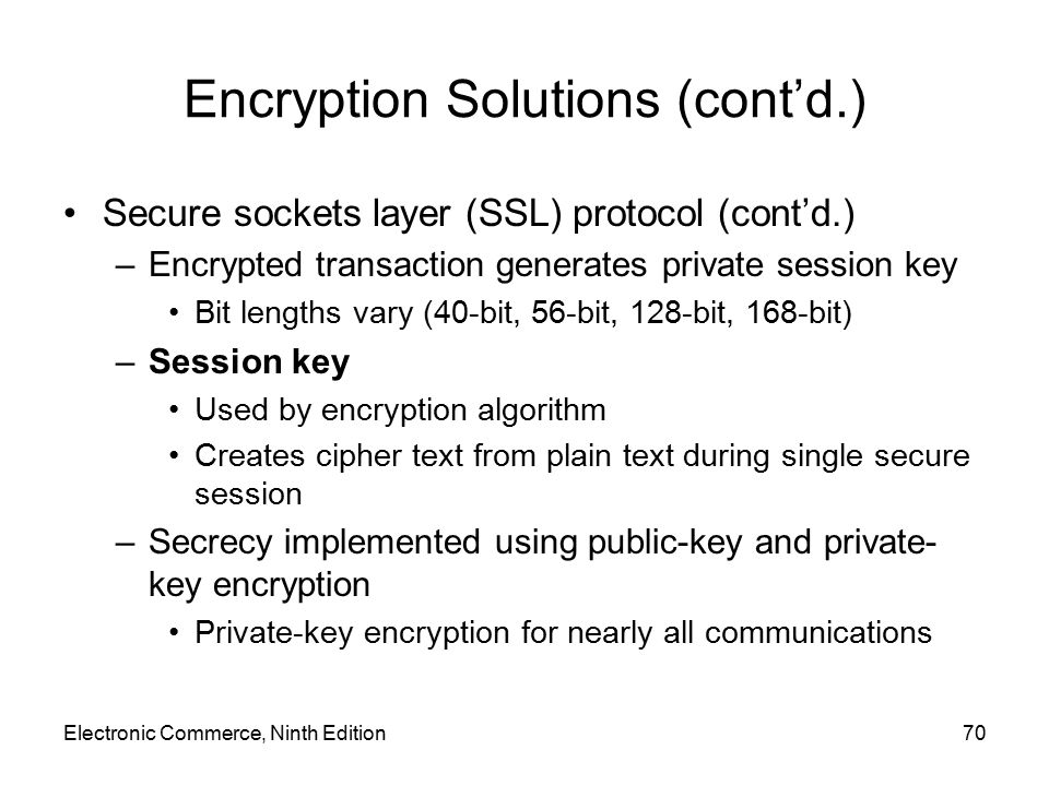 Encryption Solutions (cont'd.) Secure sockets layer (SSL) protocol (cont'd.) –Encrypted transaction generates private session key Bit lengths vary (40