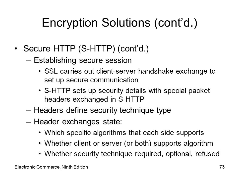 Electronic Commerce, Ninth Edition73 Encryption Solutions (cont'd.) Secure HTTP (S-HTTP) (cont'd.) –Establishing secure session SSL carries out client
