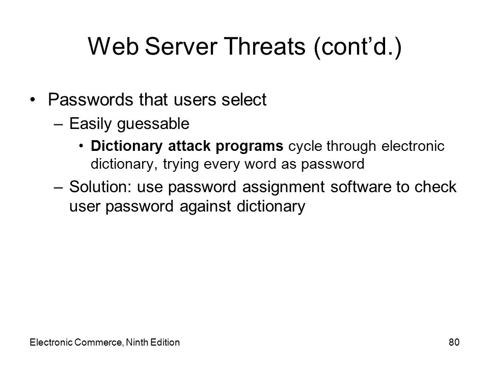 Electronic Commerce, Ninth Edition80 Web Server Threats (cont'd.) Passwords that users select –Easily guessable Dictionary attack programs cycle throu