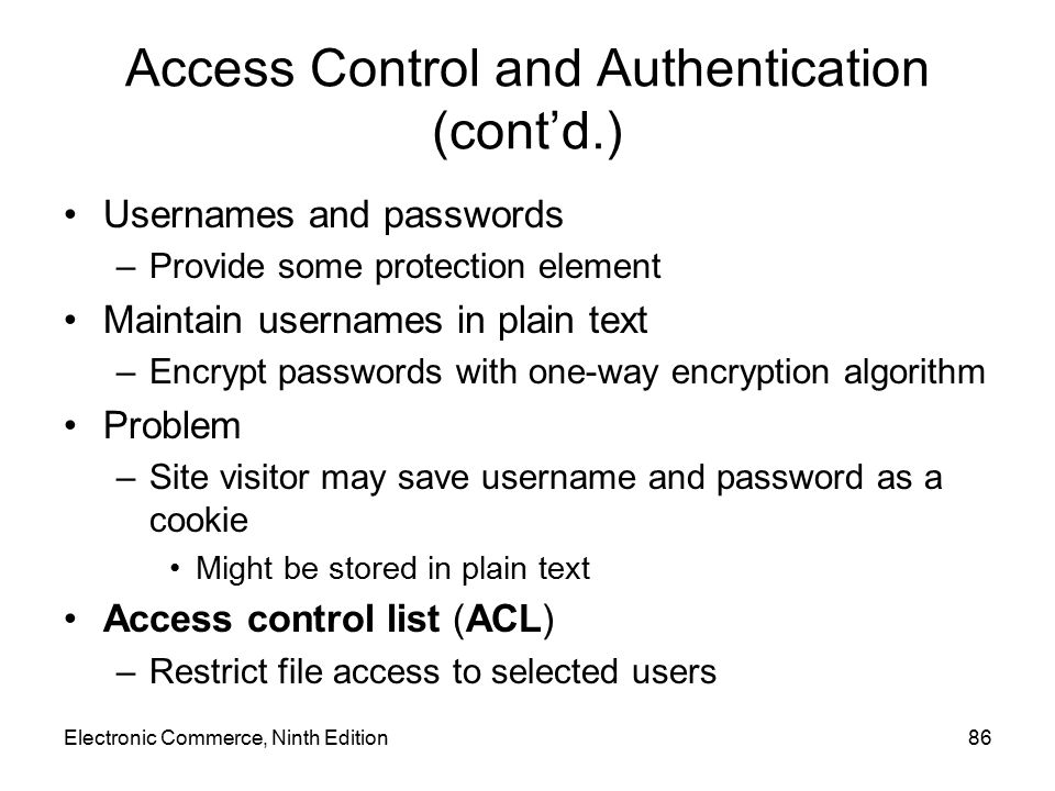 Access Control and Authentication (cont'd.) Usernames and passwords –Provide some protection element Maintain usernames in plain text –Encrypt passwor