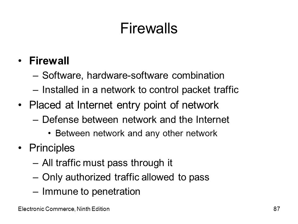Electronic Commerce, Ninth Edition87 Firewalls Firewall –Software, hardware-software combination –Installed in a network to control packet traffic Pla