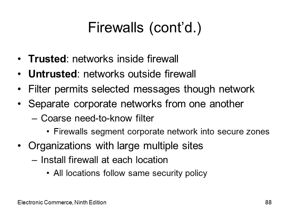 Electronic Commerce, Ninth Edition88 Firewalls (cont'd.) Trusted: networks inside firewall Untrusted: networks outside firewall Filter permits selecte
