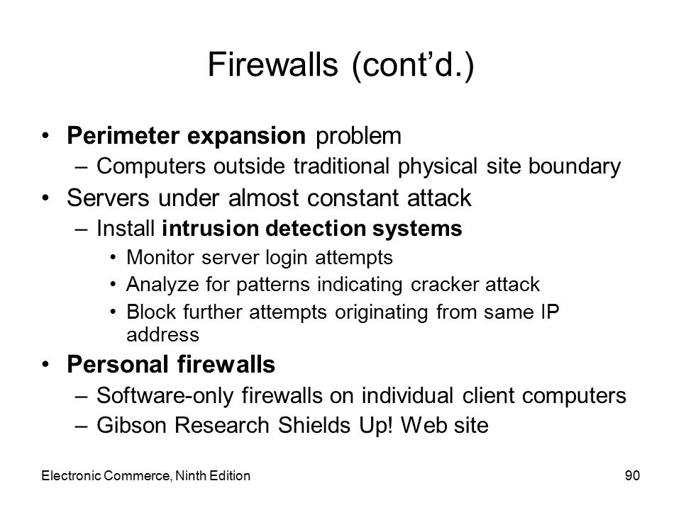 Electronic Commerce, Ninth Edition90 Firewalls (cont'd.) Perimeter expansion problem –Computers outside traditional physical site boundary Servers und
