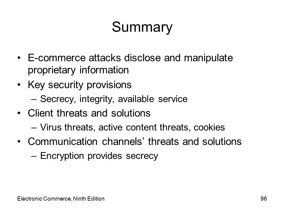 Summary E-commerce attacks disclose and manipulate proprietary information Key security provisions –Secrecy, integrity, available service Client threa