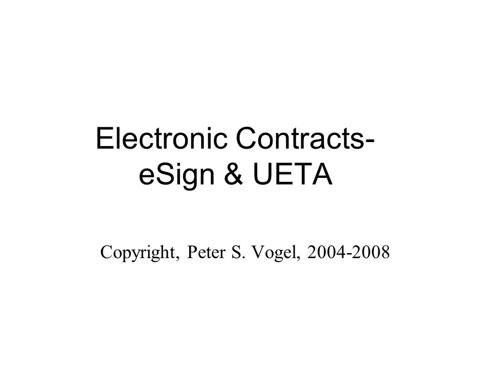 Electronic Contracts- eSign & UETA Copyright, Peter S. Vogel, 2004-2008