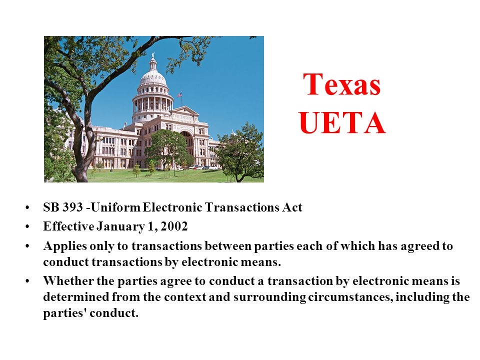 Texas UETA SB 393 -Uniform Electronic Transactions Act Effective January 1, 2002 Applies only to transactions between parties each of which has agreed to conduct transactions by electronic means.