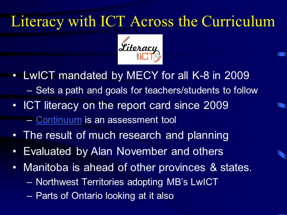 Literacy with ICT Across the Curriculum LwICT mandated by MECY for all K-8 in 2009 –Sets a path and goals for teachers/students to follow ICT literacy on the report card since 2009 –Continuum is an assessment toolContinuum The result of much research and planning Evaluated by Alan November and others Manitoba is ahead of other provinces & states.