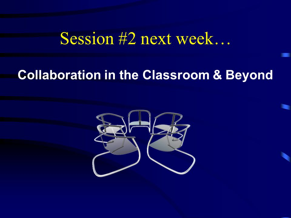 Session #2 next week… Collaboration in the Classroom & Beyond