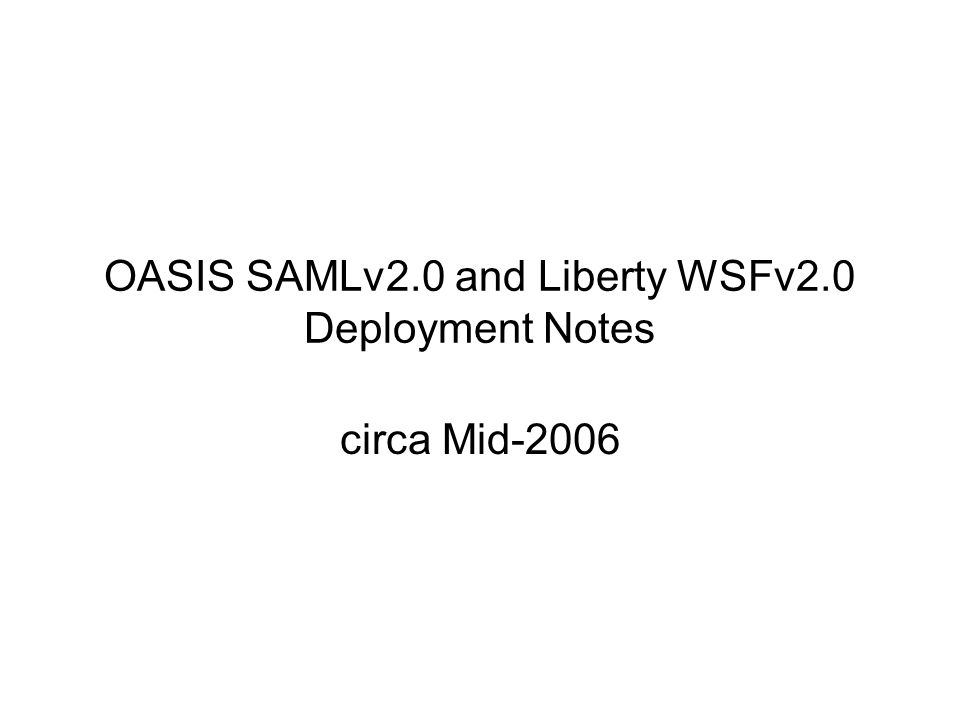 OASIS SAMLv2.0 and Liberty WSFv2.0 Deployment Notes More that 1 Billion Identities Likely you use it for: –Banking –University –Government (DoD) –Mobile data (esp.