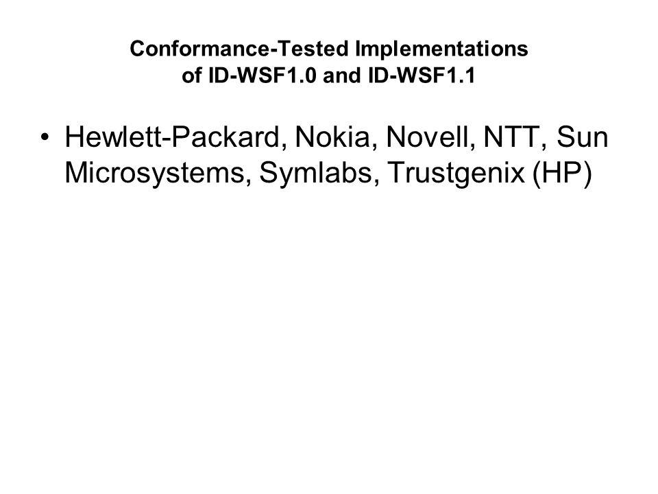 Conformance-Tested Implementations of ID-WSF1.0 and ID-WSF1.1 Hewlett-Packard, Nokia, Novell, NTT, Sun Microsystems, Symlabs, Trustgenix (HP)