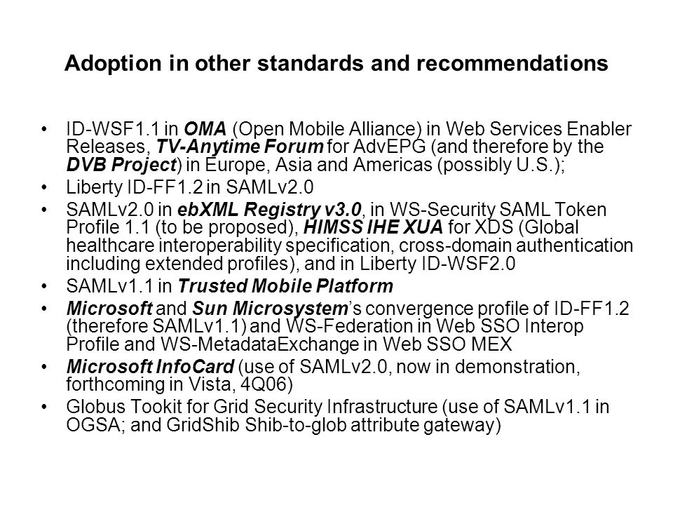 Adoption in other standards and recommendations ID-WSF1.1 in OMA (Open Mobile Alliance) in Web Services Enabler Releases, TV-Anytime Forum for AdvEPG (and therefore by the DVB Project) in Europe, Asia and Americas (possibly U.S.); Liberty ID-FF1.2 in SAMLv2.0 SAMLv2.0 in ebXML Registry v3.0, in WS-Security SAML Token Profile 1.1 (to be proposed), HIMSS IHE XUA for XDS (Global healthcare interoperability specification, cross-domain authentication including extended profiles), and in Liberty ID-WSF2.0 SAMLv1.1 in Trusted Mobile Platform Microsoft and Sun Microsystem's convergence profile of ID-FF1.2 (therefore SAMLv1.1) and WS-Federation in Web SSO Interop Profile and WS-MetadataExchange in Web SSO MEX Microsoft InfoCard (use of SAMLv2.0, now in demonstration, forthcoming in Vista, 4Q06) Globus Tookit for Grid Security Infrastructure (use of SAMLv1.1 in OGSA; and GridShib Shib-to-glob attribute gateway)