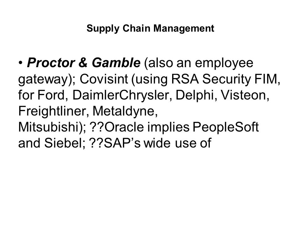 Supply Chain Management Proctor & Gamble (also an employee gateway); Covisint (using RSA Security FIM, for Ford, DaimlerChrysler, Delphi, Visteon, Freightliner, Metaldyne, Mitsubishi); Oracle implies PeopleSoft and Siebel; SAP's wide use of