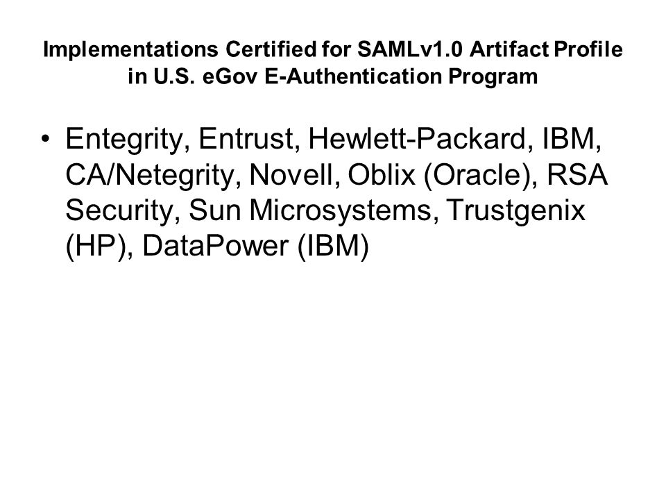 Conformance-Tested Implementations of SAMLv2 (for various web single sign-on and SOAP profiles) Electronics and Telecommunications Research Institute (ETRI), Ericsson, Hewlett-Packard, IBM, NEC, NTT, Novell, Oracle, Reactivity, RSA Security, Sun Microsystems, Symlabs, Trustgenix (HP)