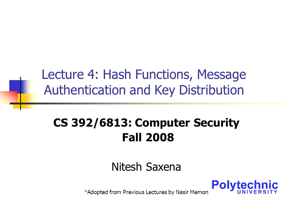 Lecture 4: Hash Functions, Message Authentication and Key Distribution CS 392/6813: Computer Security Fall 2008 Nitesh Saxena *Adopted from Previous Lectures by Nasir Memon