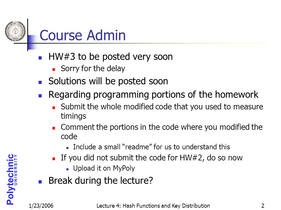 1/23/2006Lecture 4: Hash Functions and Key Distribution2 Course Admin HW#3 to be posted very soon Sorry for the delay Solutions will be posted soon Regarding programming portions of the homework Submit the whole modified code that you used to measure timings Comment the portions in the code where you modified the code Include a small readme for us to understand this If you did not submit the code for HW#2, do so now Upload it on MyPoly Break during the lecture