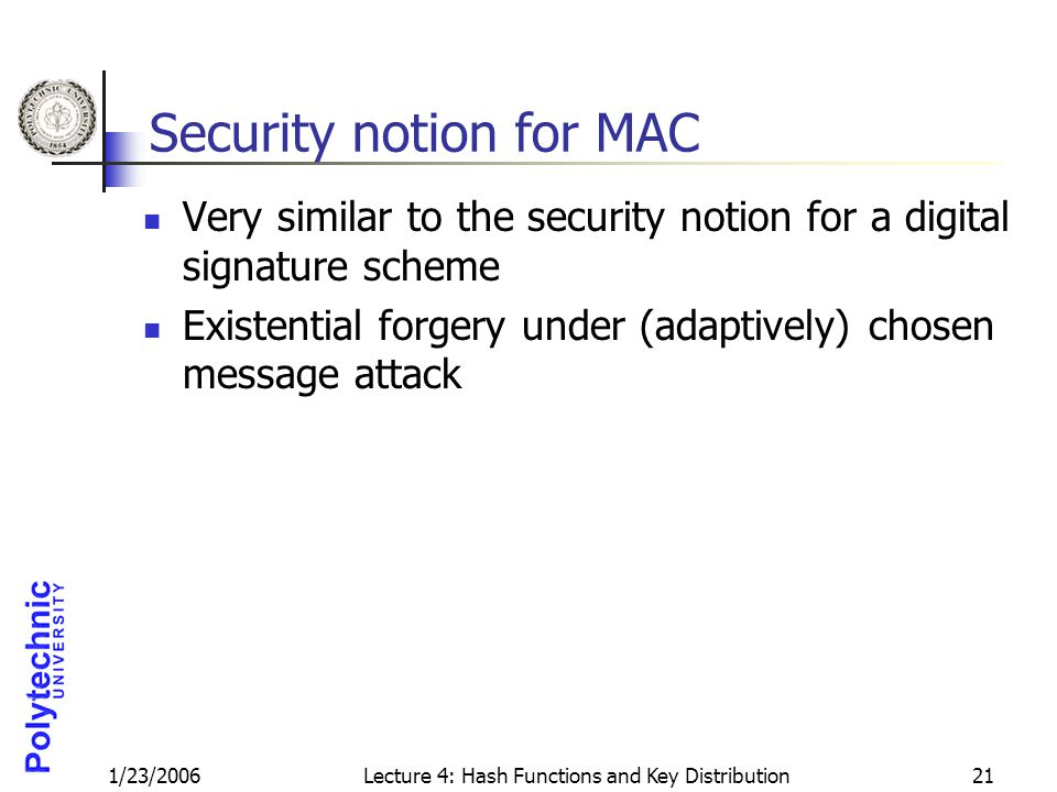 1/23/2006Lecture 4: Hash Functions and Key Distribution21 Security notion for MAC Very similar to the security notion for a digital signature scheme E