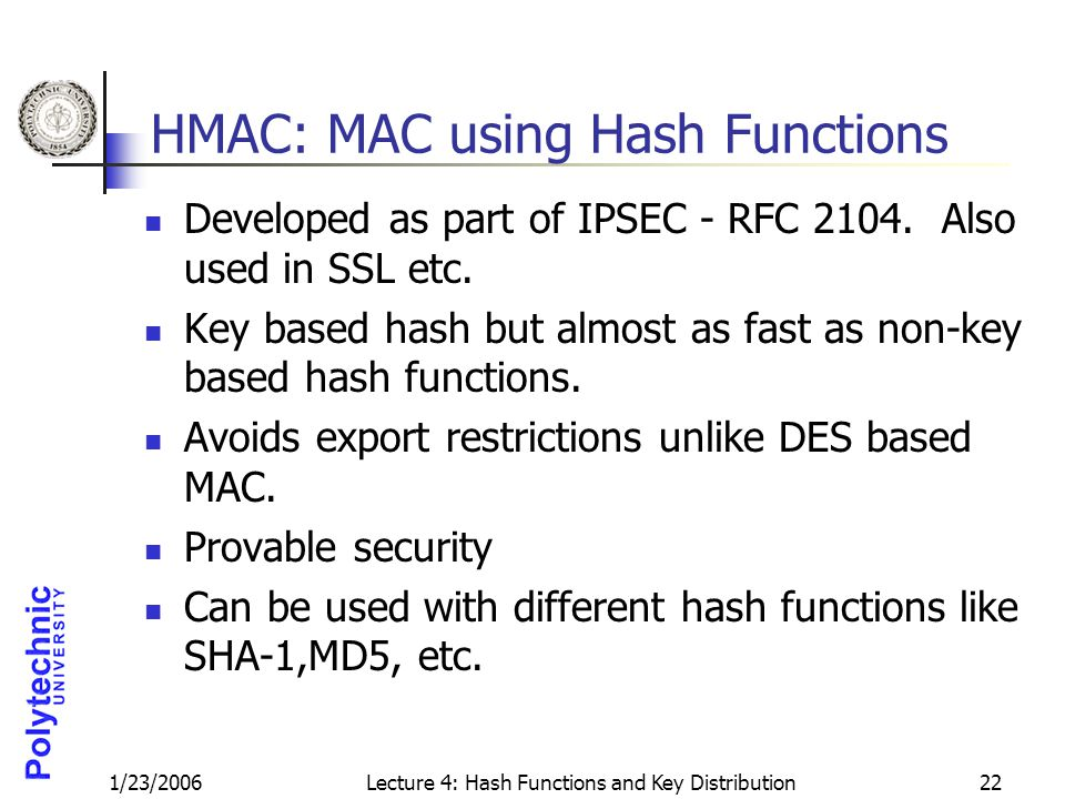 1/23/2006Lecture 4: Hash Functions and Key Distribution22 HMAC: MAC using Hash Functions Developed as part of IPSEC - RFC 2104. Also used in SSL etc.