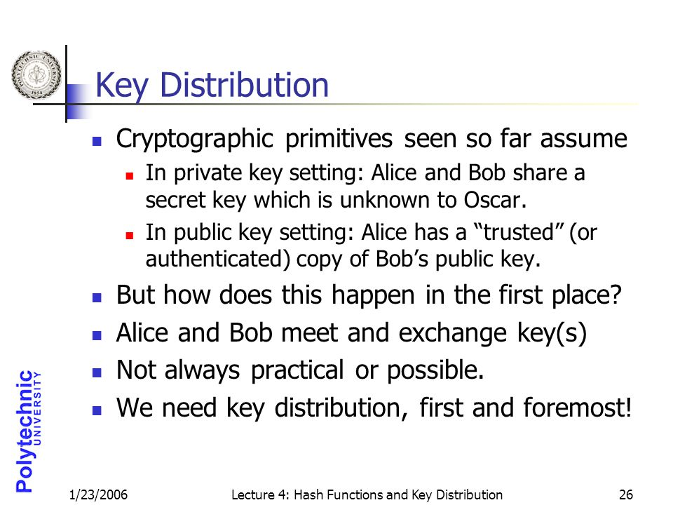 1/23/2006Lecture 4: Hash Functions and Key Distribution26 Key Distribution Cryptographic primitives seen so far assume In private key setting: Alice a