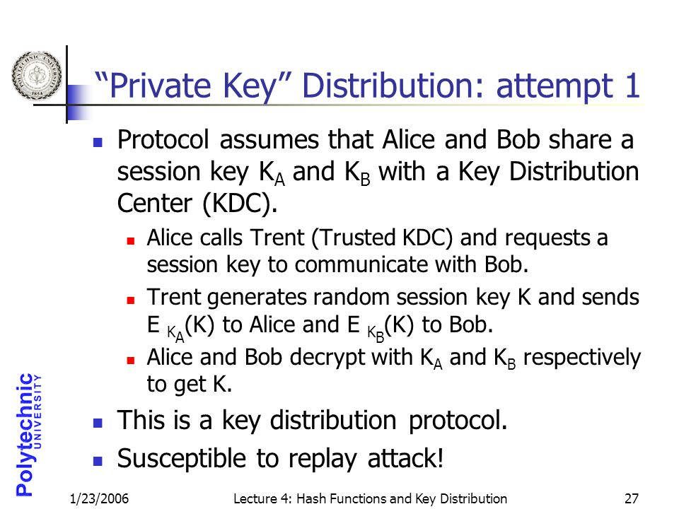 1/23/2006Lecture 4: Hash Functions and Key Distribution27 Private Key Distribution: attempt 1 Protocol assumes that Alice and Bob share a session key K A and K B with a Key Distribution Center (KDC).