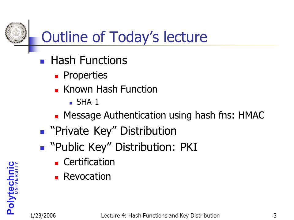 1/23/2006Lecture 4: Hash Functions and Key Distribution3 Outline of Today's lecture Hash Functions Properties Known Hash Function SHA-1 Message Authen