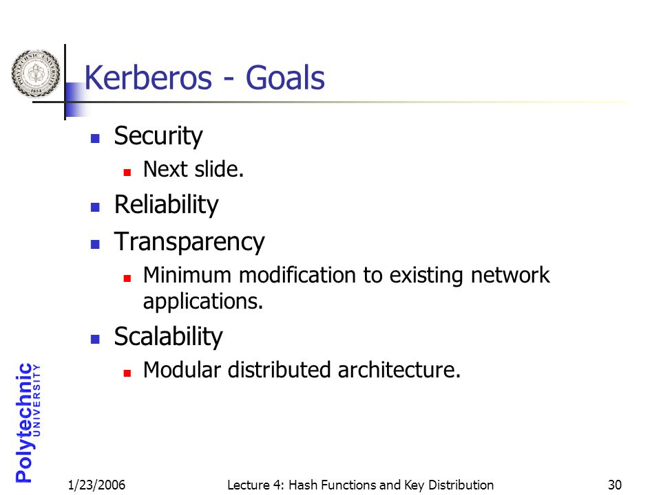 1/23/2006Lecture 4: Hash Functions and Key Distribution30 Kerberos - Goals Security Next slide. Reliability Transparency Minimum modification to exist