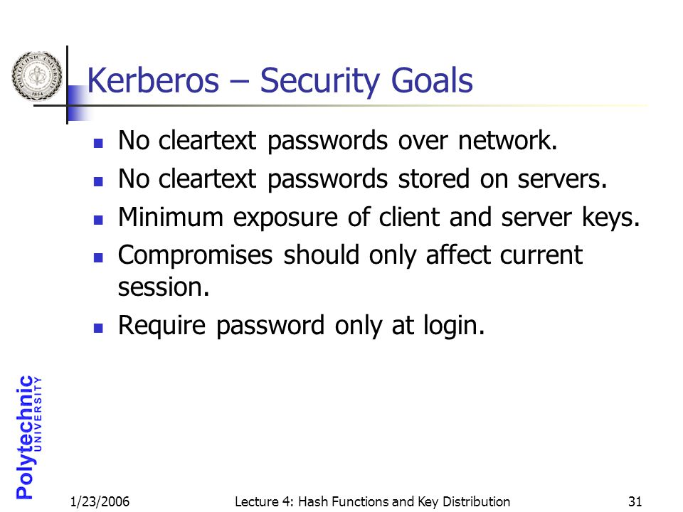 1/23/2006Lecture 4: Hash Functions and Key Distribution31 Kerberos – Security Goals No cleartext passwords over network. No cleartext passwords stored