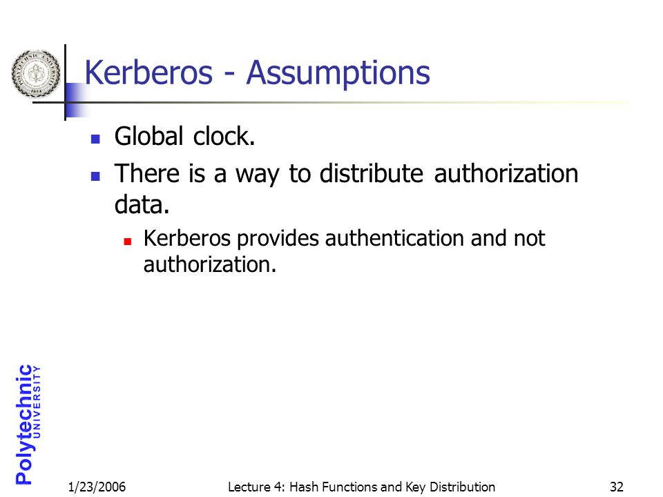 1/23/2006Lecture 4: Hash Functions and Key Distribution32 Kerberos - Assumptions Global clock.