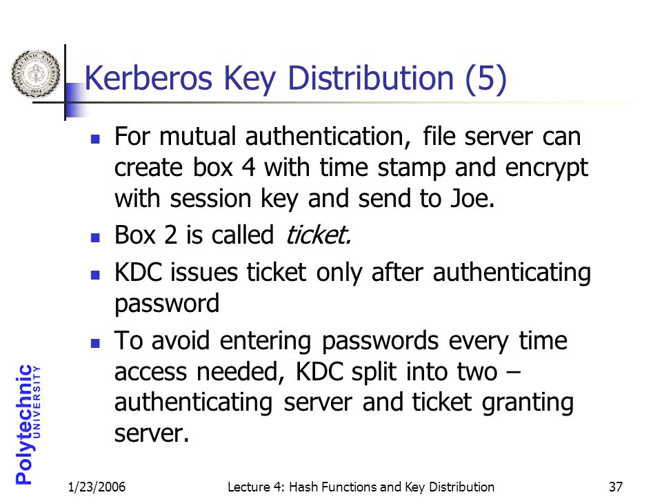 1/23/2006Lecture 4: Hash Functions and Key Distribution37 Kerberos Key Distribution (5) For mutual authentication, file server can create box 4 with time stamp and encrypt with session key and send to Joe.