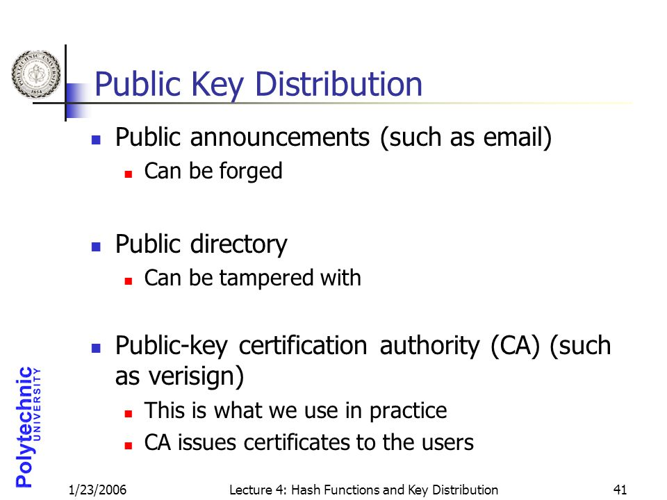 1/23/2006Lecture 4: Hash Functions and Key Distribution41 Public Key Distribution Public announcements (such as email) Can be forged Public directory