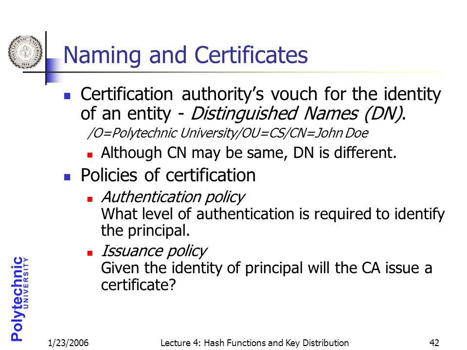 1/23/2006Lecture 4: Hash Functions and Key Distribution42 Naming and Certificates Certification authority's vouch for the identity of an entity - Distinguished Names (DN).