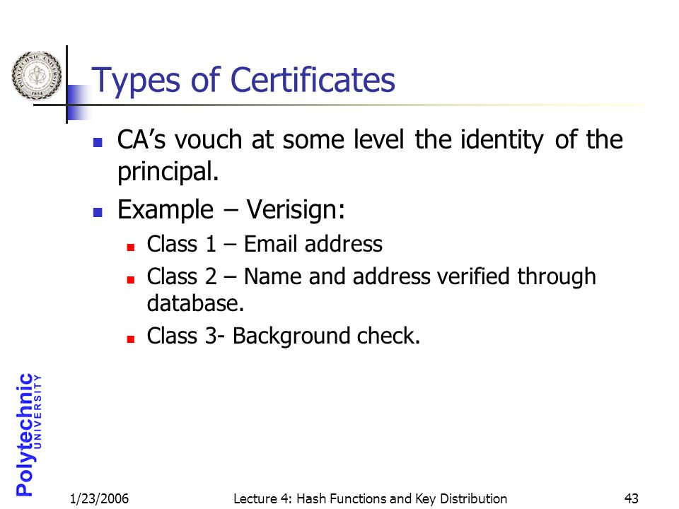 1/23/2006Lecture 4: Hash Functions and Key Distribution43 Types of Certificates CA's vouch at some level the identity of the principal. Example – Veri