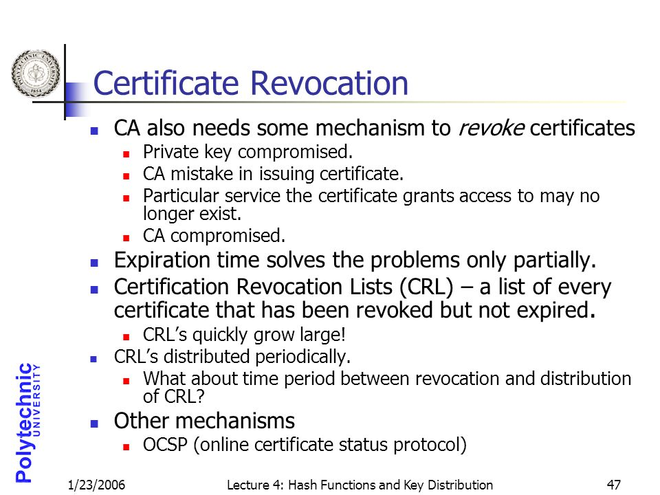 1/23/2006Lecture 4: Hash Functions and Key Distribution47 Certificate Revocation CA also needs some mechanism to revoke certificates Private key compromised.