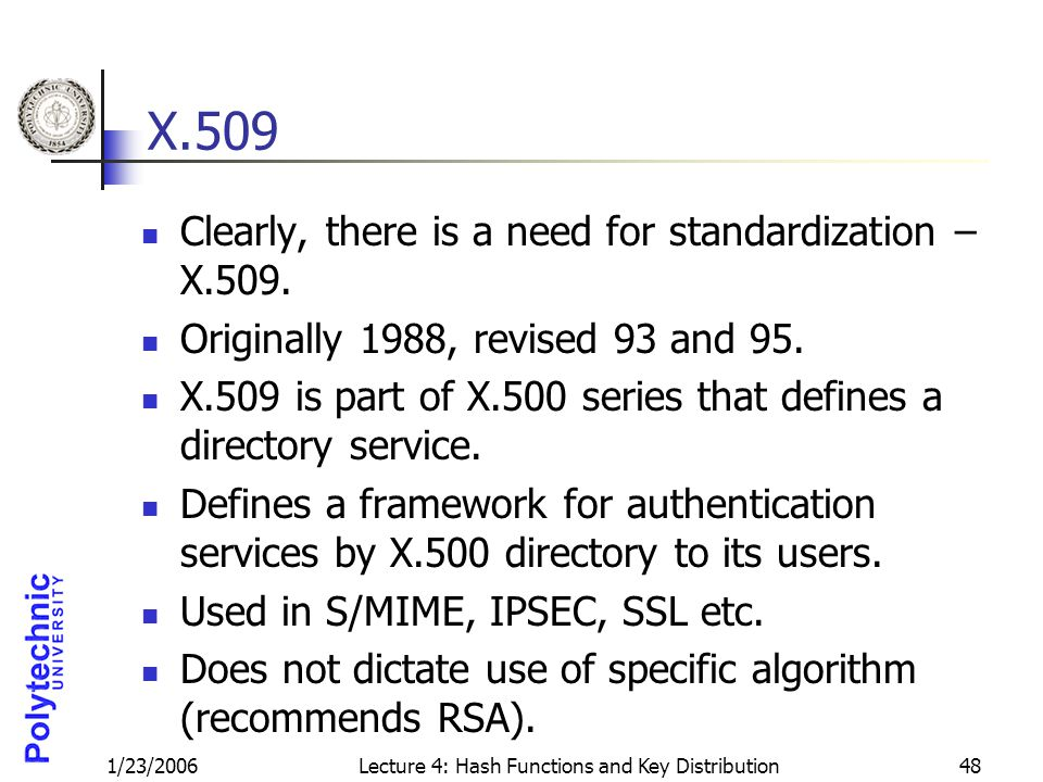 1/23/2006Lecture 4: Hash Functions and Key Distribution48 X.509 Clearly, there is a need for standardization – X.509. Originally 1988, revised 93 and