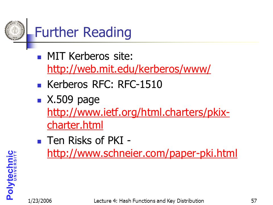 1/23/2006Lecture 4: Hash Functions and Key Distribution57 Further Reading MIT Kerberos site: http://web.mit.edu/kerberos/www/ http://web.mit.edu/kerbe