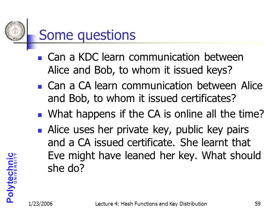 1/23/2006Lecture 4: Hash Functions and Key Distribution59 Some questions Can a KDC learn communication between Alice and Bob, to whom it issued keys.