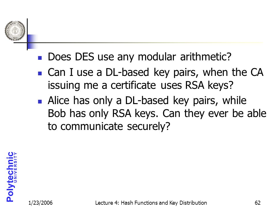 1/23/2006Lecture 4: Hash Functions and Key Distribution62 Does DES use any modular arithmetic.