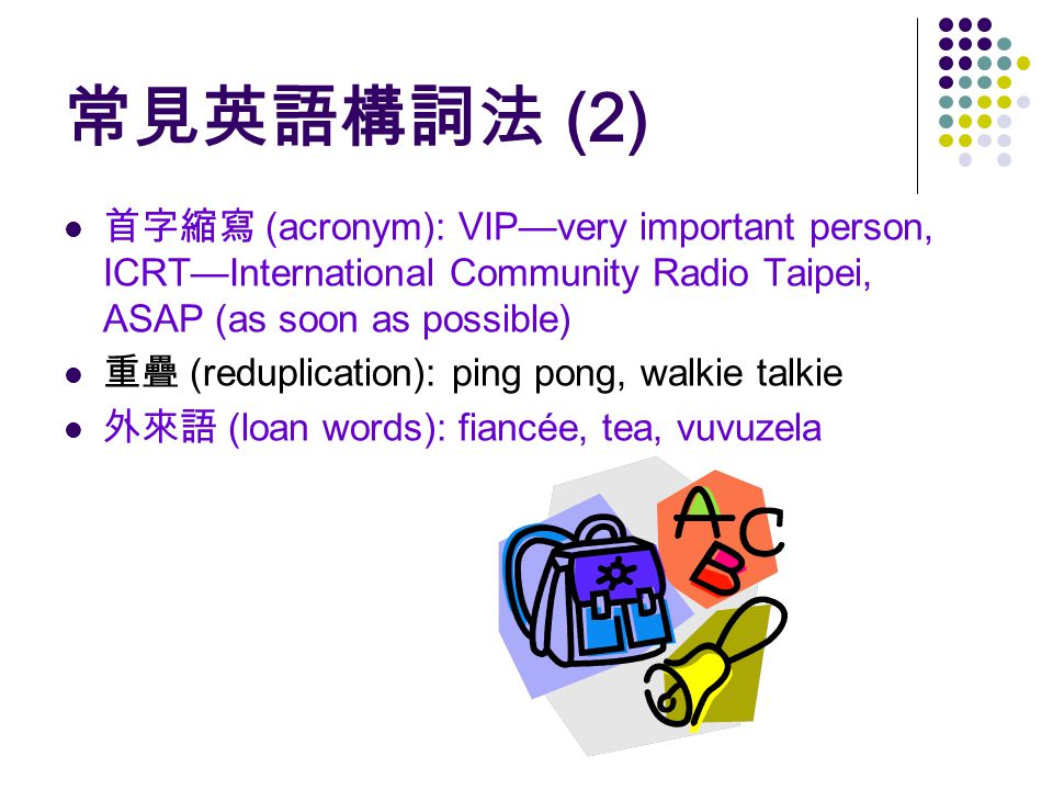 常見英語構詞法 (2) 首字縮寫 (acronym): VIP—very important person, ICRT—International Community Radio Taipei, ASAP (as soon as possible) 重疊 (reduplication): ping pong, walkie talkie 外來語 (loan words): fiancée, tea, vuvuzela