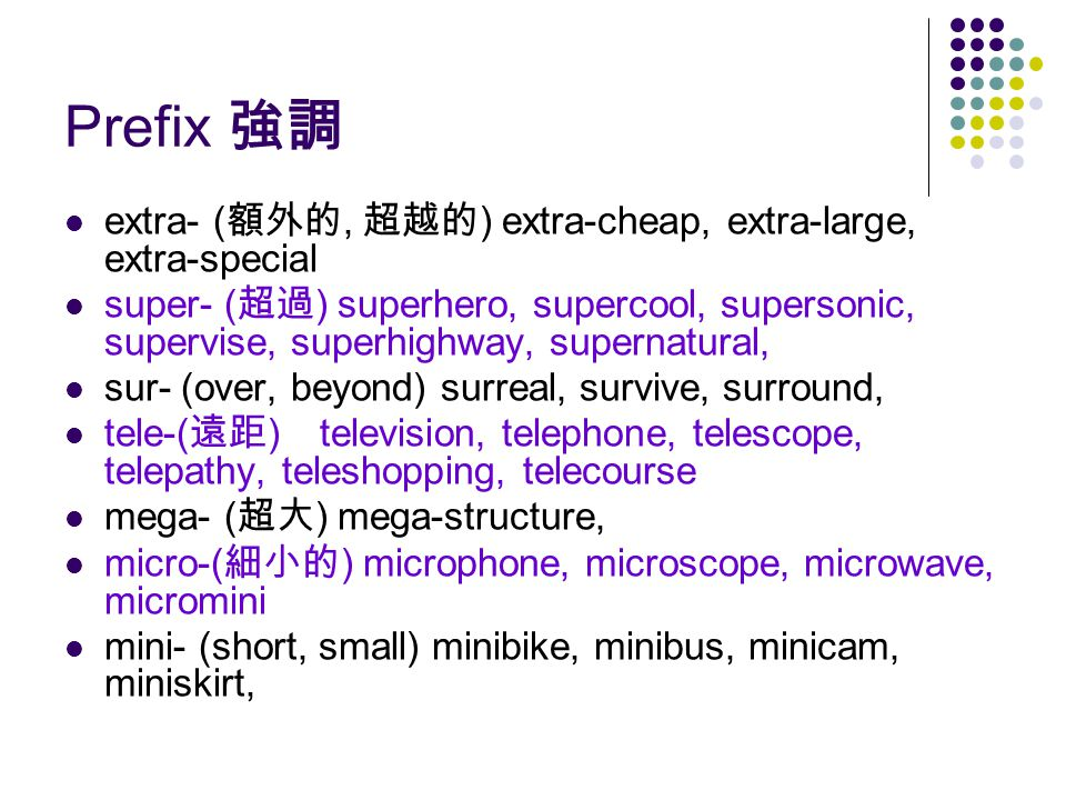 Prefix 強調 extra- ( 額外的, 超越的 ) extra-cheap, extra-large, extra-special super- ( 超過 ) superhero, supercool, supersonic, supervise, superhighway, supernatural, sur- (over, beyond) surreal, survive, surround, tele-( 遠距 ) television, telephone, telescope, telepathy, teleshopping, telecourse mega- ( 超大 ) mega-structure, micro-( 細小的 ) microphone, microscope, microwave, micromini mini- (short, small) minibike, minibus, minicam, miniskirt,