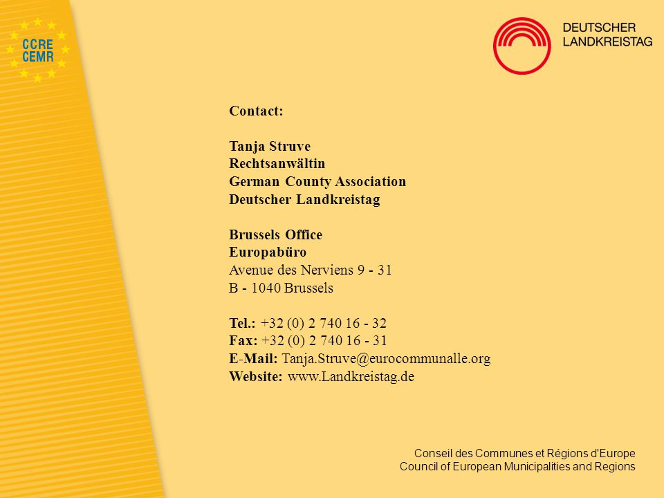 Conseil des Communes et Régions d Europe Council of European Municipalities and Regions Contact: Tanja Struve Rechtsanwältin German County Association Deutscher Landkreistag Brussels Office Europabüro Avenue des Nerviens 9 - 31 B - 1040 Brussels Tel.: +32 (0) 2 740 16 - 32 Fax: +32 (0) 2 740 16 - 31 E-Mail: Tanja.Struve@eurocommunalle.org Website: www.Landkreistag.de