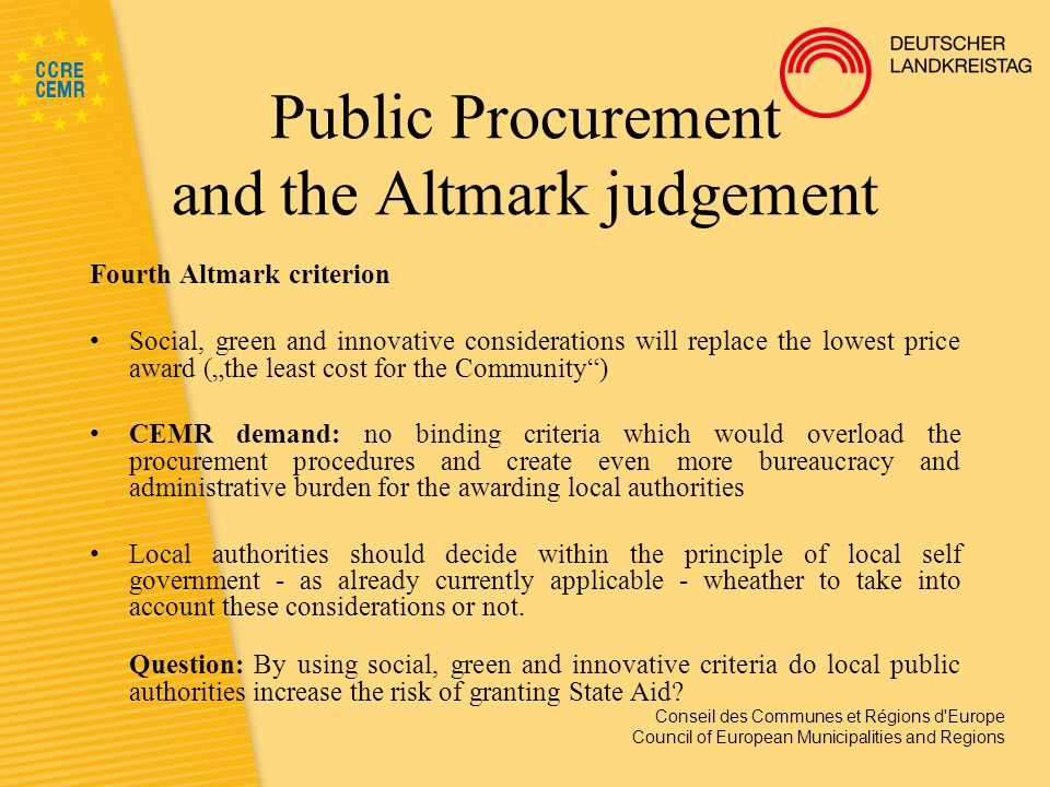 "Conseil des Communes et Régions d Europe Council of European Municipalities and Regions Public Procurement and the Altmark judgement Fourth Altmark criterion Social, green and innovative considerations will replace the lowest price award (""the least cost for the Community ) CEMR demand: no binding criteria which would overload the procurement procedures and create even more bureaucracy and administrative burden for the awarding local authorities Local authorities should decide within the principle of local self government - as already currently applicable - wheather to take into account these considerations or not."