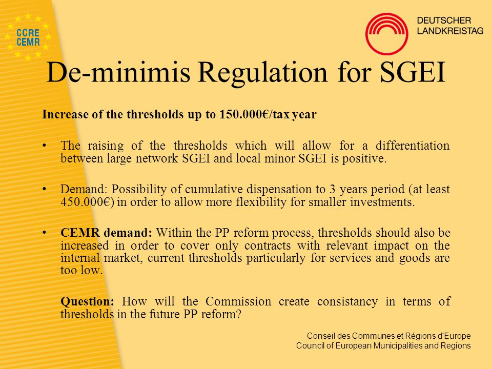 Conseil des Communes et Régions d Europe Council of European Municipalities and Regions De-minimis Regulation for SGEI Increase of the thresholds up to 150.000€/tax year The raising of the thresholds which will allow for a differentiation between large network SGEI and local minor SGEI is positive.