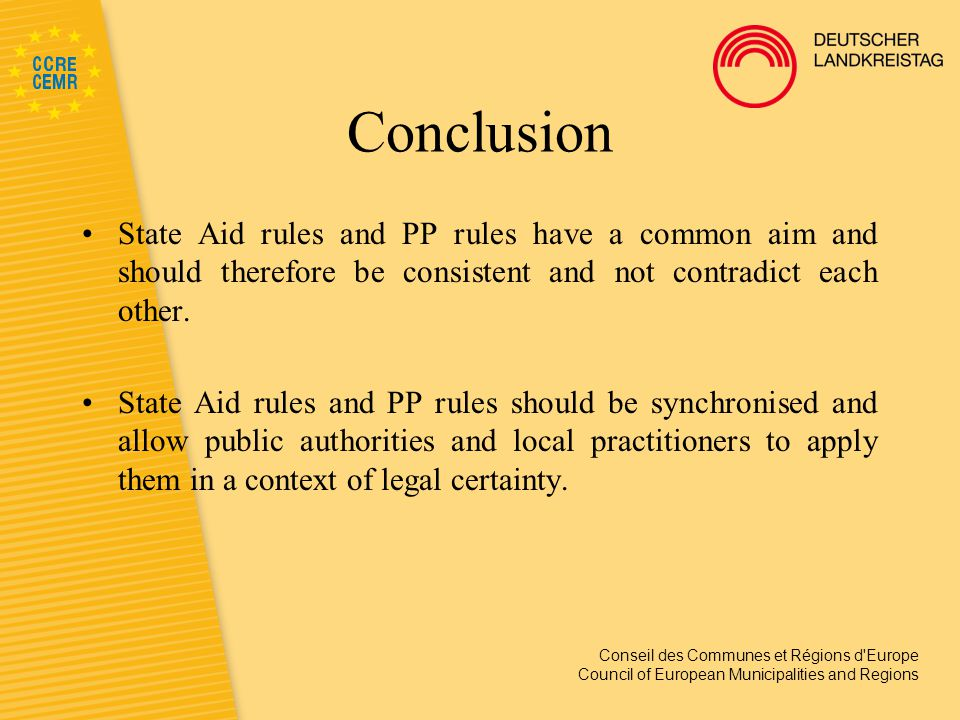 Conseil des Communes et Régions d Europe Council of European Municipalities and Regions Conclusion State Aid rules and PP rules have a common aim and should therefore be consistent and not contradict each other.