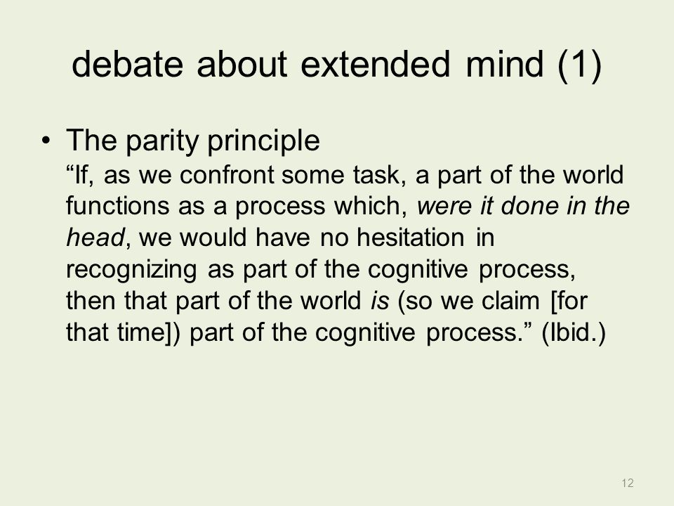 debate about extended mind (1) The parity principle If, as we confront some task, a part of the world functions as a process which, were it done in the head, we would have no hesitation in recognizing as part of the cognitive process, then that part of the world is (so we claim [for that time]) part of the cognitive process. (Ibid.) 12